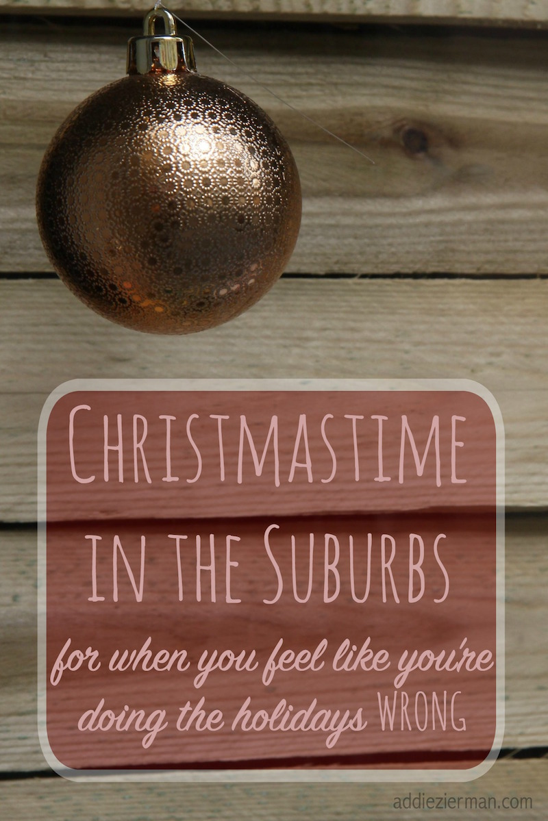 Christmastime in the Suburbs: For when you feel like you're doing this holiday thing all wrong