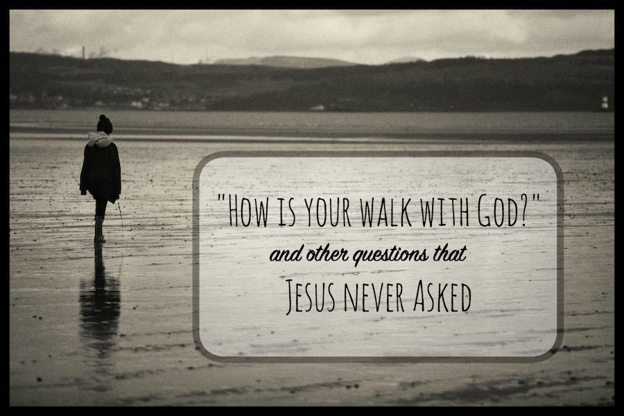 'How is your walk with God?' and Other Questions Jesus Never Asked