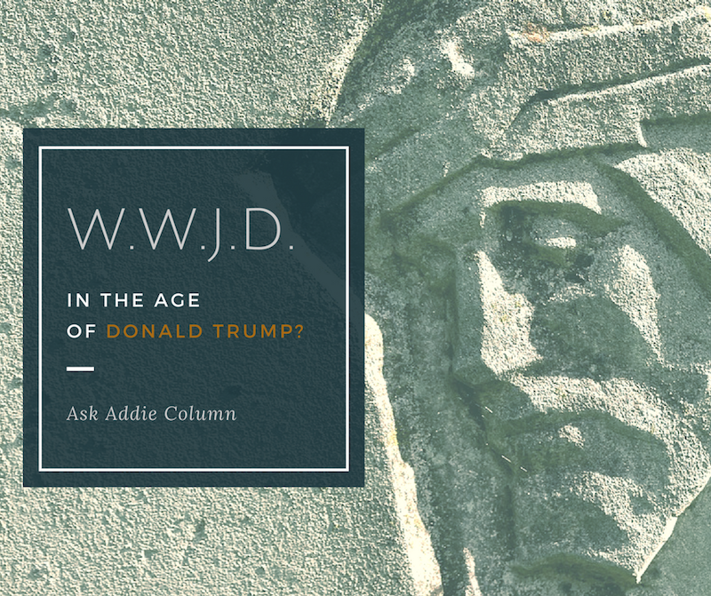 WWJD in the Age of Donald Trump? [Ask Addie]